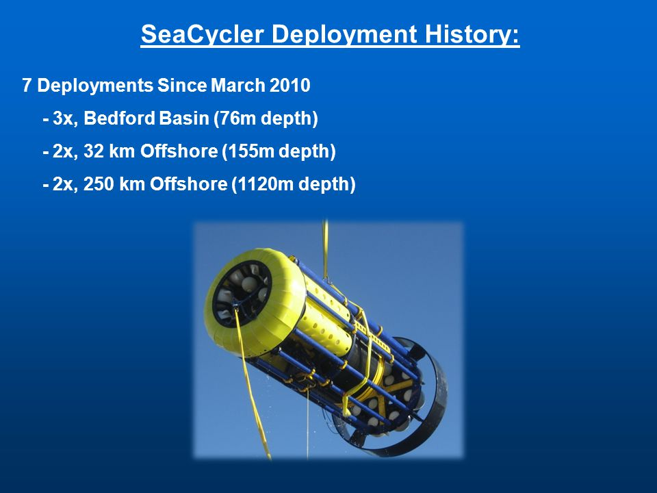 SeaCycler Deployment History: 7 Deployments Since March 2010 - 3x, Bedford Basin (76m depth) - 2x, 32 km Offshore (155m depth) - 2x, 250 km Offshore (1120m depth)