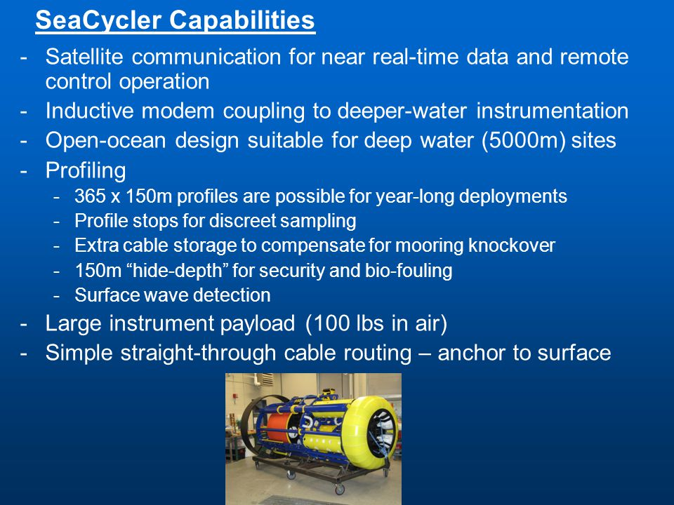 -Satellite communication for near real-time data and remote control operation -Inductive modem coupling to deeper-water instrumentation -Open-ocean design suitable for deep water (5000m) sites -Profiling -365 x 150m profiles are possible for year-long deployments -Profile stops for discreet sampling -Extra cable storage to compensate for mooring knockover -150m hide-depth for security and bio-fouling -Surface wave detection -Large instrument payload (100 lbs in air) -Simple straight-through cable routing – anchor to surface SeaCycler Capabilities