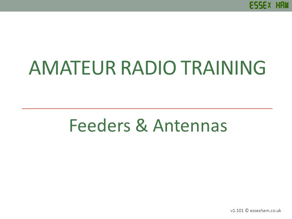 AMATEUR RADIO TRAINING Feeders & Antennas v1.101 © essexham.co.uk