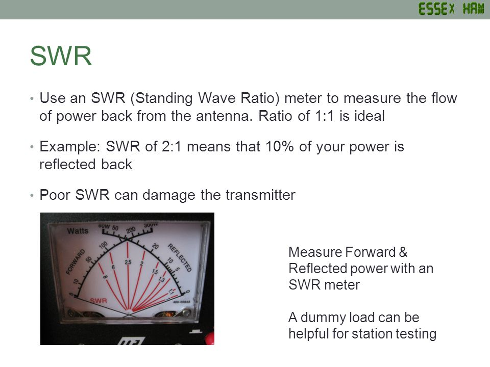 SWR Use an SWR (Standing Wave Ratio) meter to measure the flow of power back from the antenna.