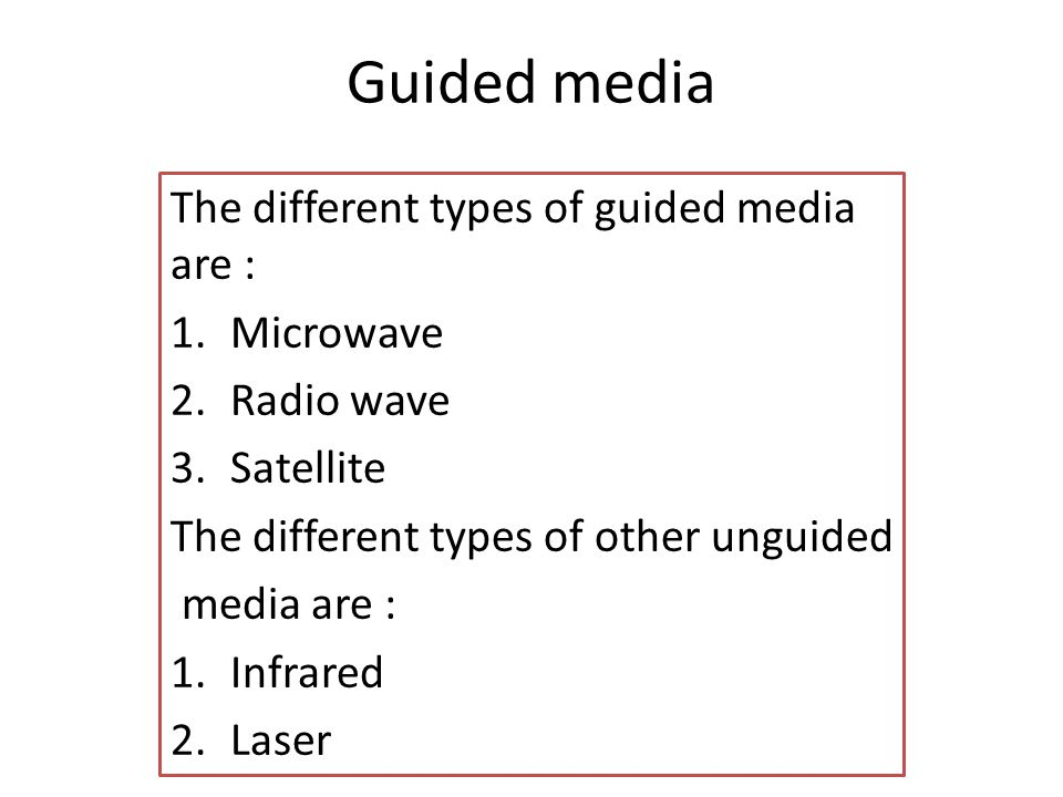 Guided media The different types of guided media are : 1.Microwave 2.Radio wave 3.Satellite The different types of other unguided media are : 1.Infrared 2.Laser