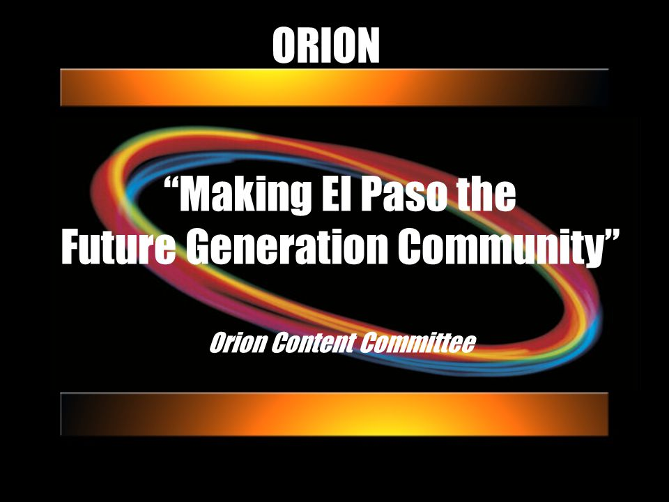 ORION Making El Paso the Future Generation Community Orion Content Committee