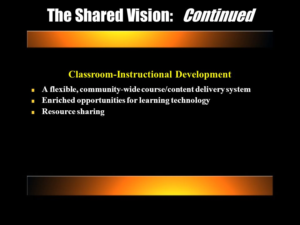 The Shared Vision: Continued Classroom-Instructional Development A flexible, community-wide course/content delivery system Enriched opportunities for learning technology Resource sharing