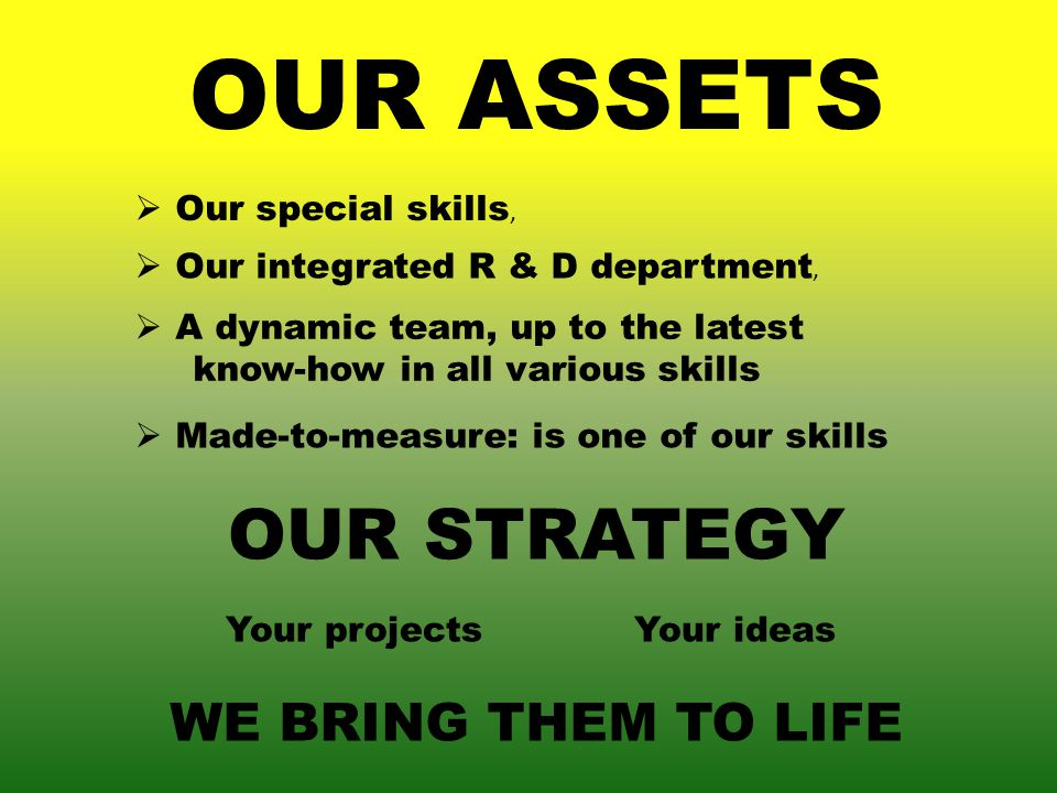 Our special skills, OUR ASSETS Our integrated R & D department, A dynamic team, up to the latest know-how in all various skills Made-to-measure: is one of our skills OUR STRATEGY Your projectsYour ideas WE BRING THEM TO LIFE
