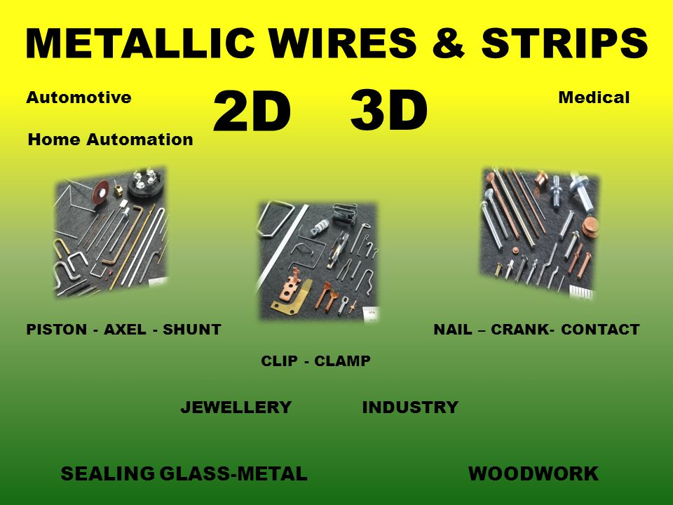 METALLIC WIRES & STRIPS PISTON - AXEL - SHUNT CLIP - CLAMP NAIL – CRANK- CONTACT 2D 3D SEALING GLASS-METALWOODWORK AutomotiveMedical Home Automation JEWELLERYINDUSTRY