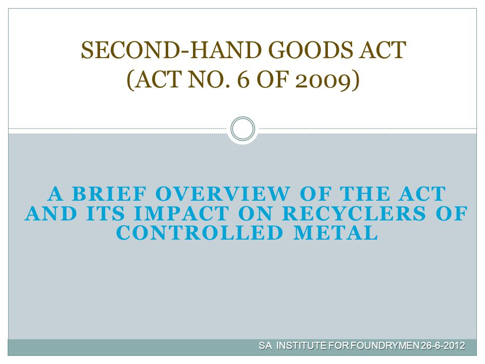 A BRIEF OVERVIEW OF THE ACT AND ITS IMPACT ON RECYCLERS OF CONTROLLED METAL SECOND-HAND GOODS ACT (ACT NO. 6 OF 2009) SA INSTITUTE FOR FOUNDRYMEN 26-6