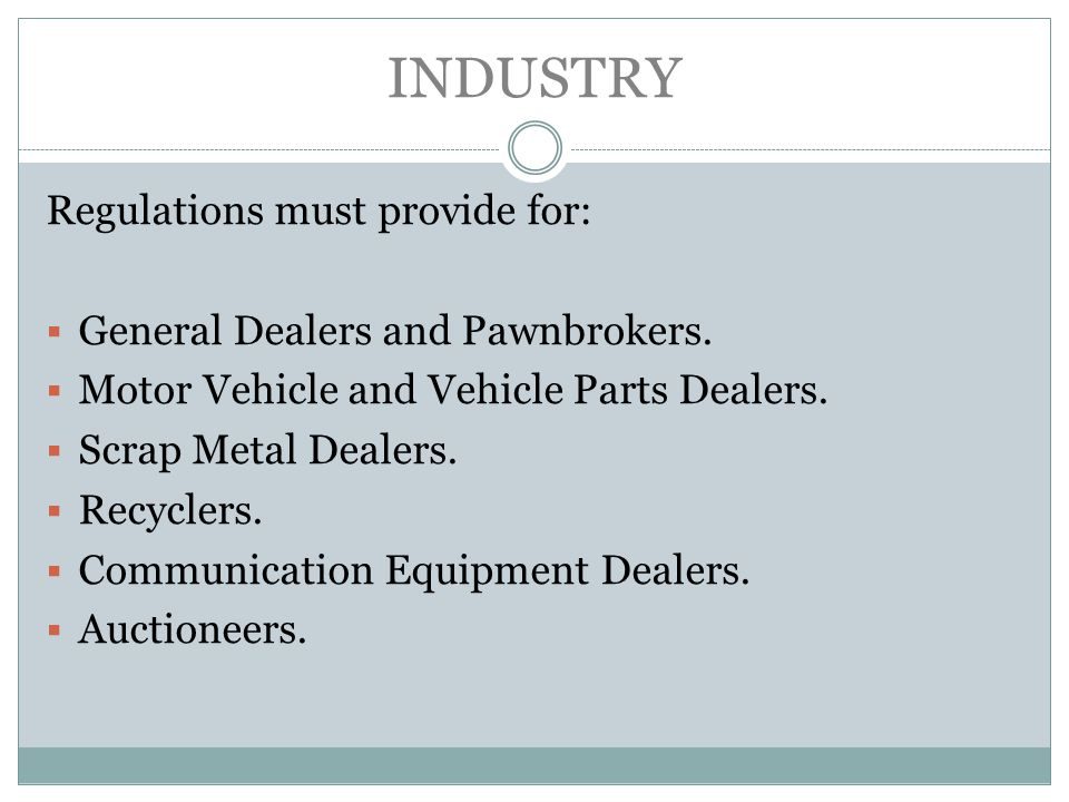 INDUSTRY Regulations must provide for: General Dealers and Pawnbrokers. Motor Vehicle and Vehicle Parts Dealers. Scrap Metal Dealers. Recyclers. Commu