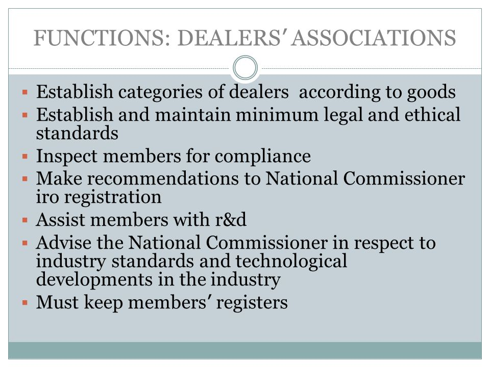 FUNCTIONS: DEALERS ASSOCIATIONS Establish categories of dealers according to goods Establish and maintain minimum legal and ethical standards Inspect members for compliance Make recommendations to National Commissioner iro registration Assist members with r&d Advise the National Commissioner in respect to industry standards and technological developments in the industry Must keep members registers