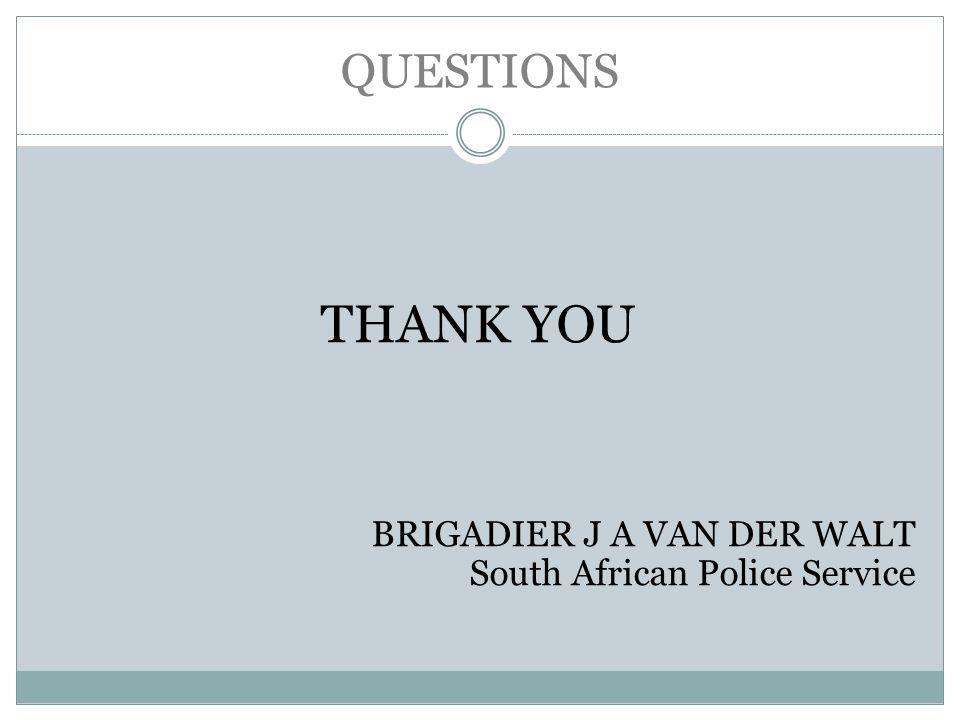 QUESTIONS THANK YOU BRIGADIER J A VAN DER WALT South African Police Service