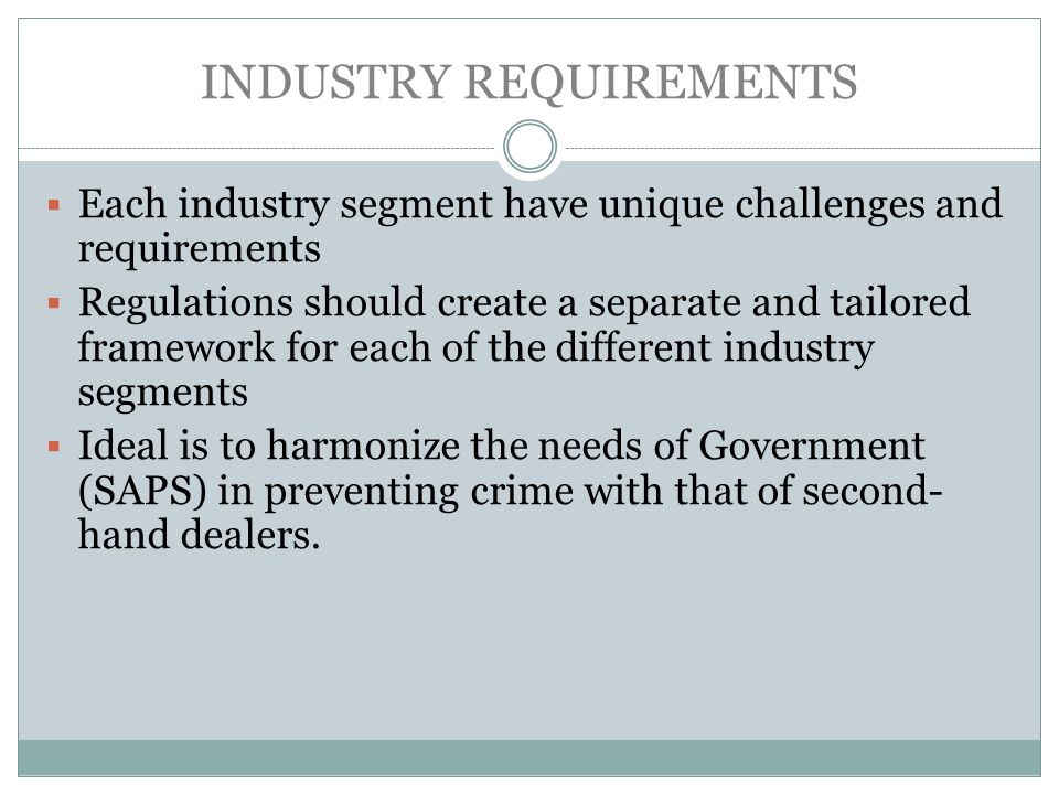 INDUSTRY REQUIREMENTS Each industry segment have unique challenges and requirements Regulations should create a separate and tailored framework for each of the different industry segments Ideal is to harmonize the needs of Government (SAPS) in preventing crime with that of second- hand dealers.