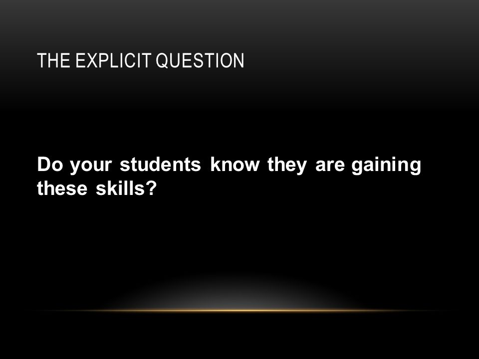 THE EXPLICIT QUESTION Do your students know they are gaining these skills
