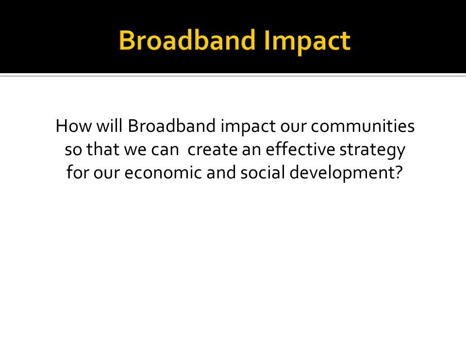 How will Broadband impact our communities so that we can create an effective strategy for our economic and social development