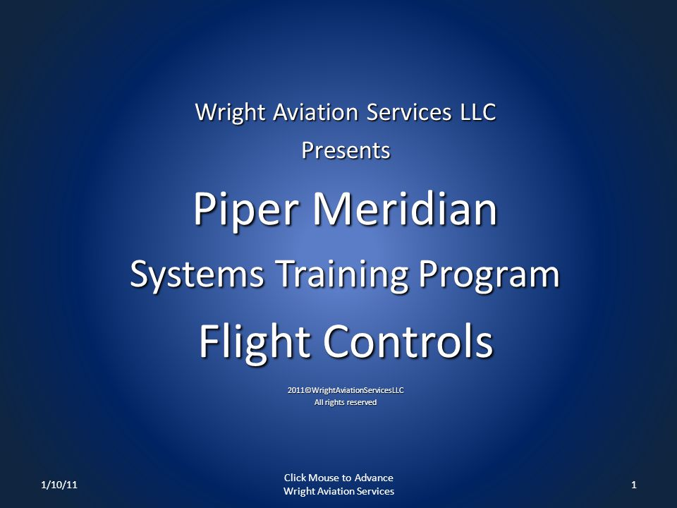 Wright Aviation Services LLC Presents Piper Meridian Systems Training Program Flight Controls 2011©WrightAviationServicesLLC All rights reserved 1/10/