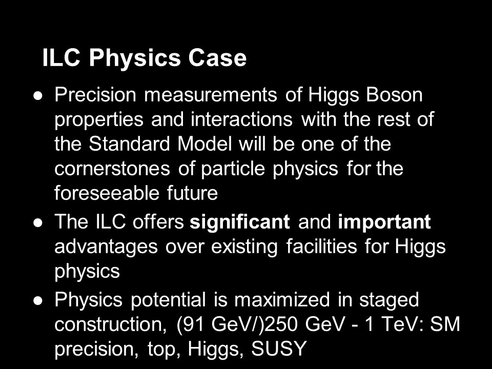 ILC Physics Case Precision measurements of Higgs Boson properties and interactions with the rest of the Standard Model will be one of the cornerstones of particle physics for the foreseeable future The ILC offers significant and important advantages over existing facilities for Higgs physics Physics potential is maximized in staged construction, (91 GeV/)250 GeV - 1 TeV: SM precision, top, Higgs, SUSY