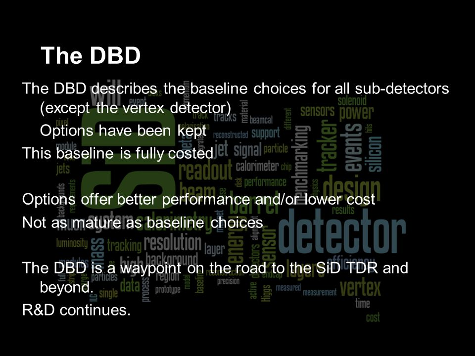 The DBD describes the baseline choices for all sub-detectors (except the vertex detector) Options have been kept This baseline is fully costed Options offer better performance and/or lower cost Not as mature as baseline choices The DBD is a waypoint on the road to the SiD TDR and beyond.