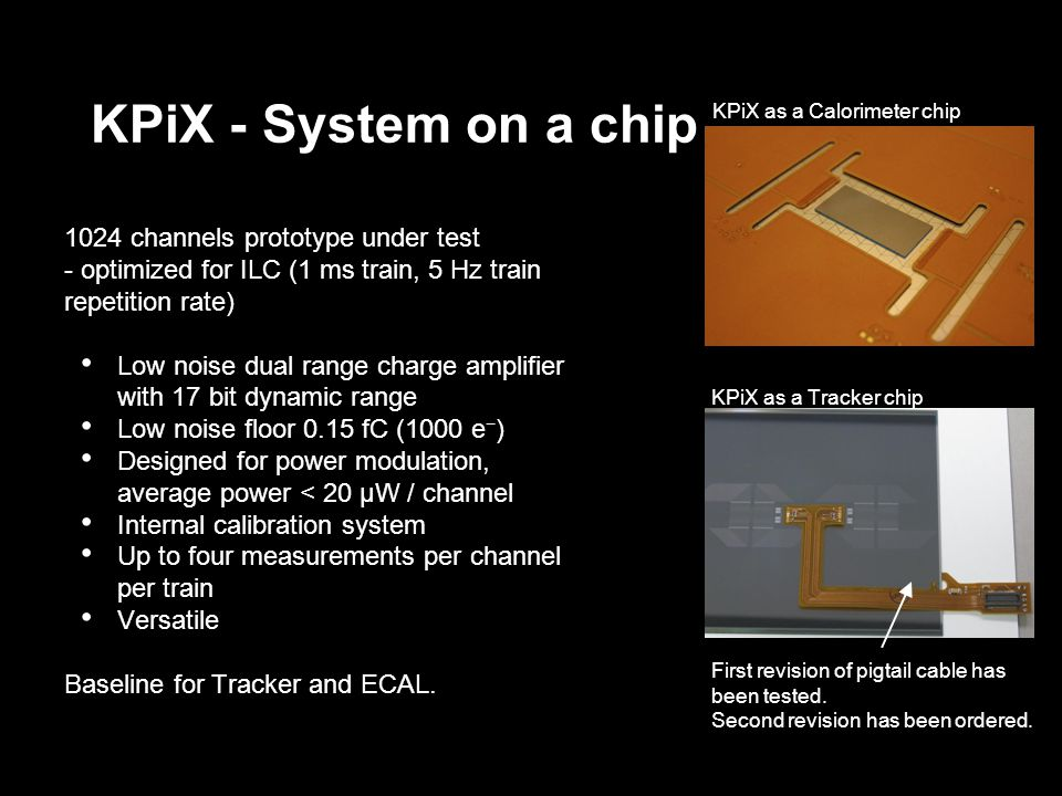 KPiX - System on a chip 1024 channels prototype under test - optimized for ILC (1 ms train, 5 Hz train repetition rate) Low noise dual range charge amplifier with 17 bit dynamic range Low noise floor 0.15 fC (1000 e ) Designed for power modulation, average power < 20 μW / channel Internal calibration system Up to four measurements per channel per train Versatile Baseline for Tracker and ECAL.
