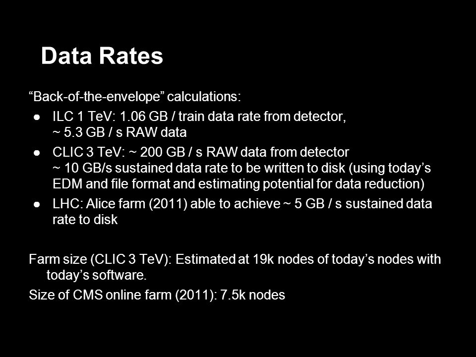 Data Rates Back-of-the-envelope calculations: ILC 1 TeV: 1.06 GB / train data rate from detector, ~ 5.3 GB / s RAW data CLIC 3 TeV: ~ 200 GB / s RAW data from detector ~ 10 GB/s sustained data rate to be written to disk (using todays EDM and file format and estimating potential for data reduction) LHC: Alice farm (2011) able to achieve ~ 5 GB / s sustained data rate to disk Farm size (CLIC 3 TeV): Estimated at 19k nodes of todays nodes with todays software.