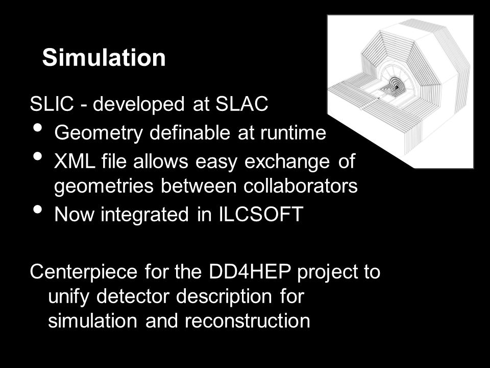 Simulation SLIC - developed at SLAC Geometry definable at runtime XML file allows easy exchange of geometries between collaborators Now integrated in ILCSOFT Centerpiece for the DD4HEP project to unify detector description for simulation and reconstruction