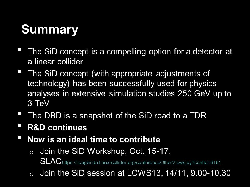 Summary The SiD concept is a compelling option for a detector at a linear collider The SiD concept (with appropriate adjustments of technology) has been successfully used for physics analyses in extensive simulation studies 250 GeV up to 3 TeV The DBD is a snapshot of the SiD road to a TDR R&D continues Now is an ideal time to contribute o Join the SiD Workshop, Oct.