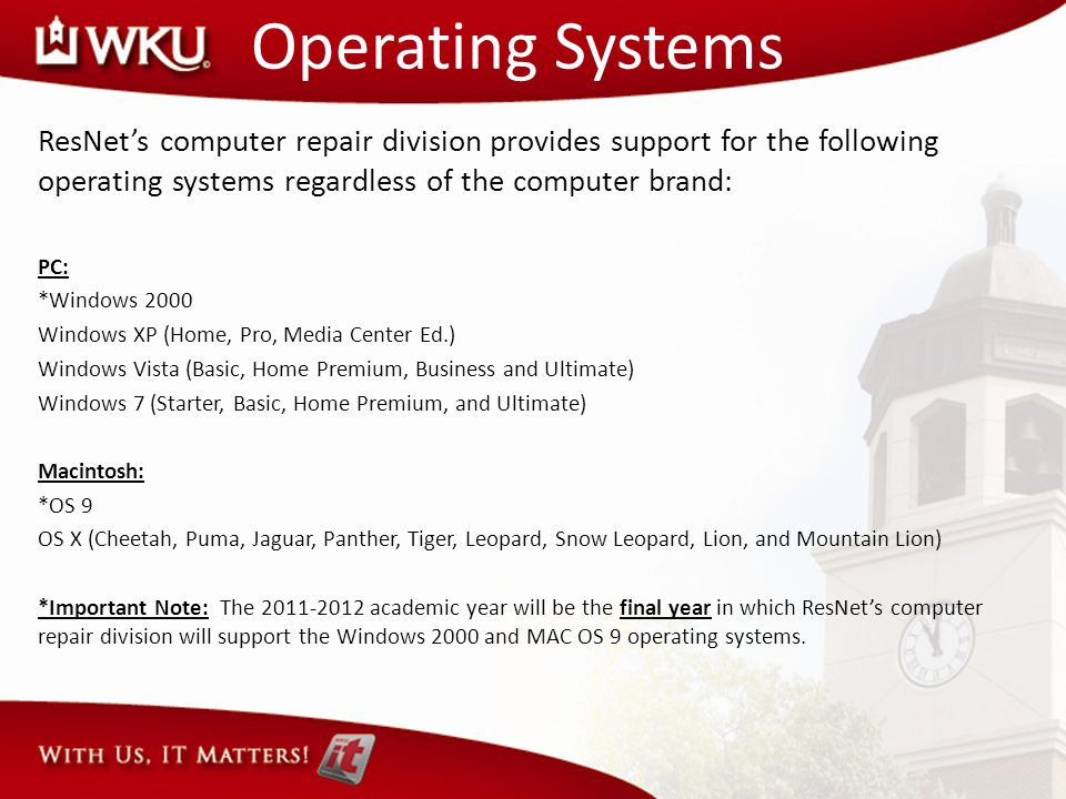 Operating Systems ResNets computer repair division provides support for the following operating systems regardless of the computer brand: PC: *Windows 2000 Windows XP (Home, Pro, Media Center Ed.) Windows Vista (Basic, Home Premium, Business and Ultimate) Windows 7 (Starter, Basic, Home Premium, and Ultimate) Macintosh: *OS 9 OS X (Cheetah, Puma, Jaguar, Panther, Tiger, Leopard, Snow Leopard, Lion, and Mountain Lion) *Important Note: The 2011-2012 academic year will be the final year in which ResNets computer repair division will support the Windows 2000 and MAC OS 9 operating systems.