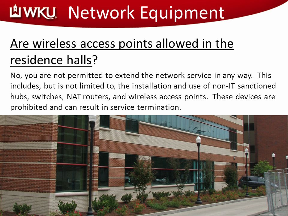 Network Equipment Are wireless access points allowed in the residence halls? No, you are not permitted to extend the network service in any way. This