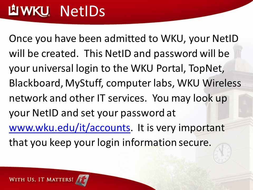 NetIDs Once you have been admitted to WKU, your NetID will be created. This NetID and password will be your universal login to the WKU Portal, TopNet,