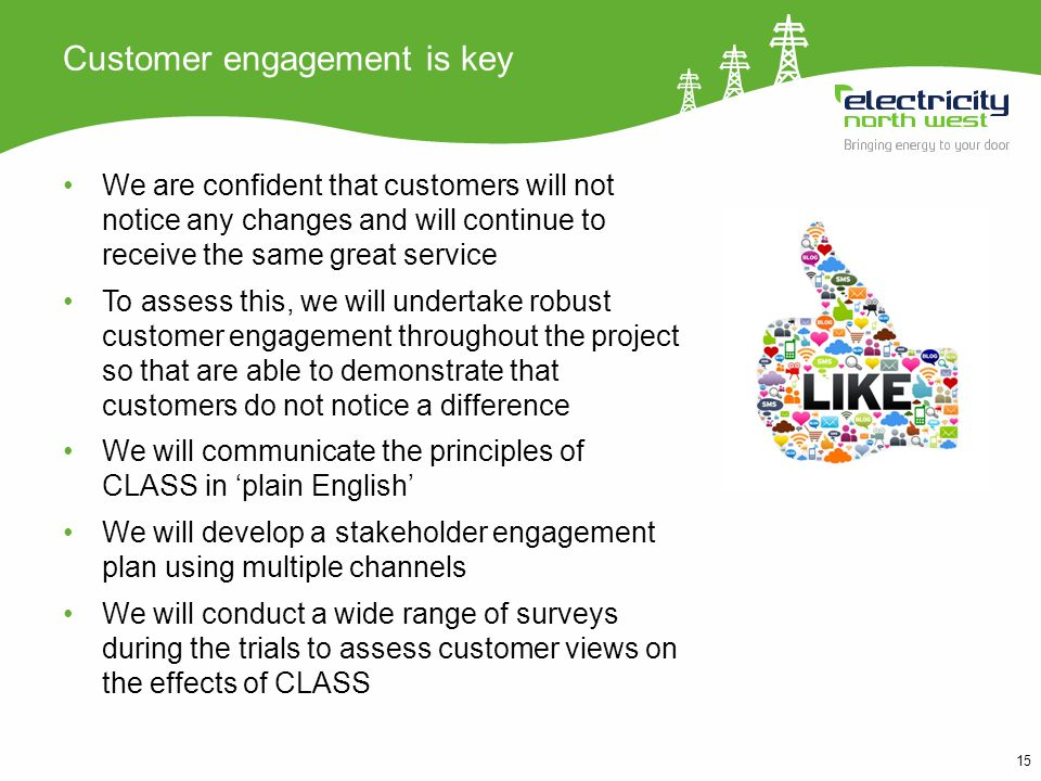 15 Customer engagement is key We are confident that customers will not notice any changes and will continue to receive the same great service To assess this, we will undertake robust customer engagement throughout the project so that are able to demonstrate that customers do not notice a difference We will communicate the principles of CLASS in plain English We will develop a stakeholder engagement plan using multiple channels We will conduct a wide range of surveys during the trials to assess customer views on the effects of CLASS