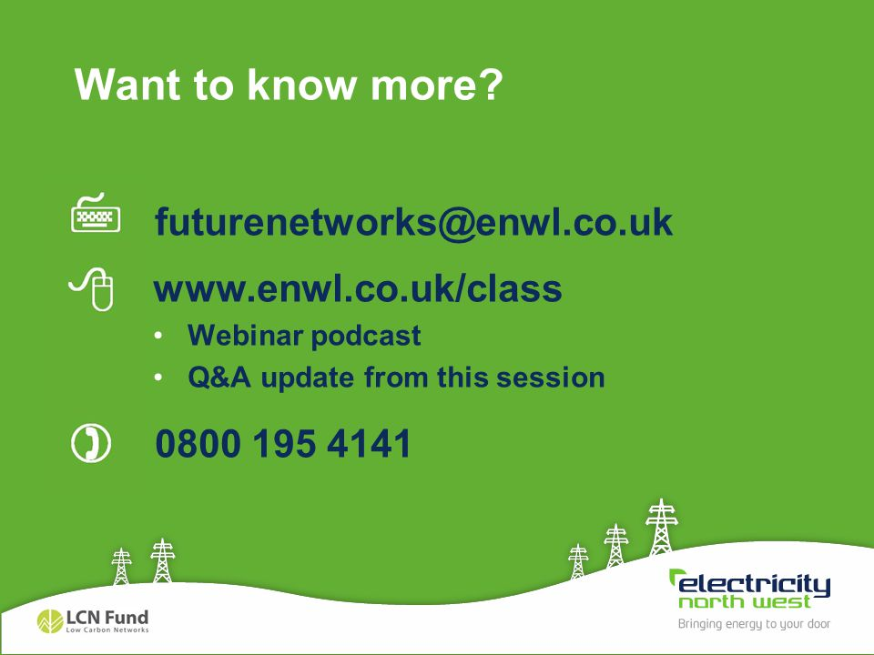 futurenetworks@enwl.co.uk www.enwl.co.uk/class Webinar podcast Q&A update from this session 0800 195 4141 Want to know more