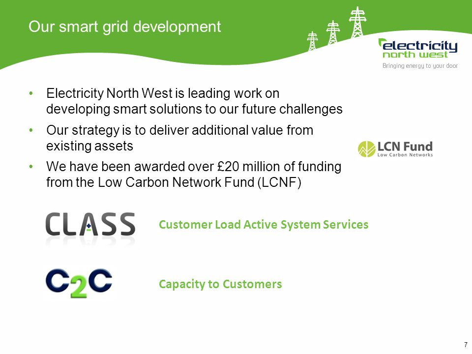 7 Our smart grid development Electricity North West is leading work on developing smart solutions to our future challenges Our strategy is to deliver additional value from existing assets We have been awarded over £20 million of funding from the Low Carbon Network Fund (LCNF) Customer Load Active System Services Capacity to Customers
