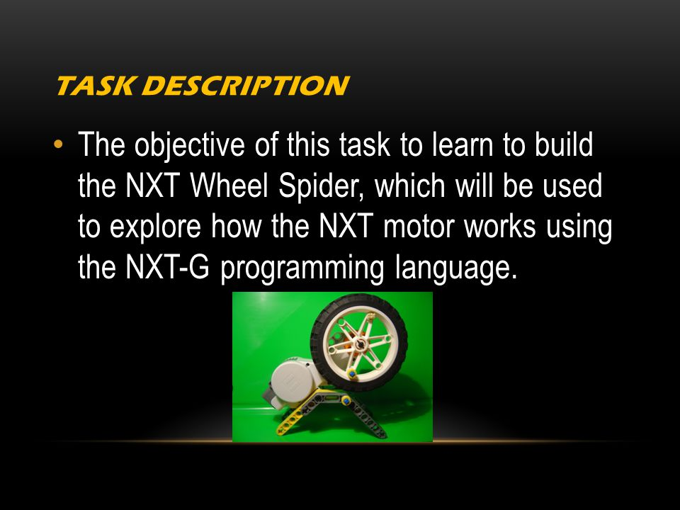 TASK DESCRIPTION The objective of this task to learn to build the NXT Wheel Spider, which will be used to explore how the NXT motor works using the NXT-G programming language.