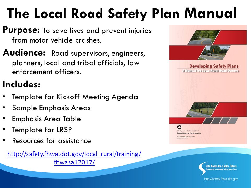 The Local Road Safety Plan Manual Purpose: To save lives and prevent injuries from motor vehicle crashes. Audience: Road supervisors, engineers, plann