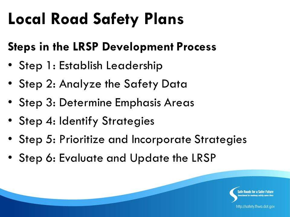 Local Road Safety Plans Steps in the LRSP Development Process Step 1: Establish Leadership Step 2: Analyze the Safety Data Step 3: Determine Emphasis