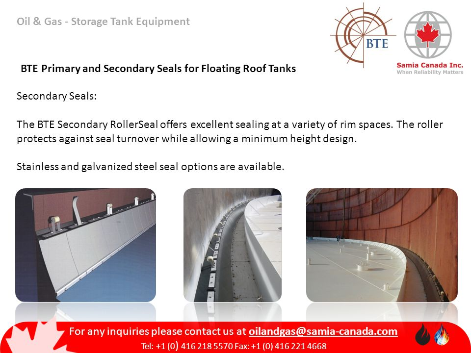 Oil & Gas - Storage Tank Equipment BTE Primary and Secondary Seals for Floating Roof Tanks Secondary Seals: The BTE Secondary RollerSeal offers excellent sealing at a variety of rim spaces.