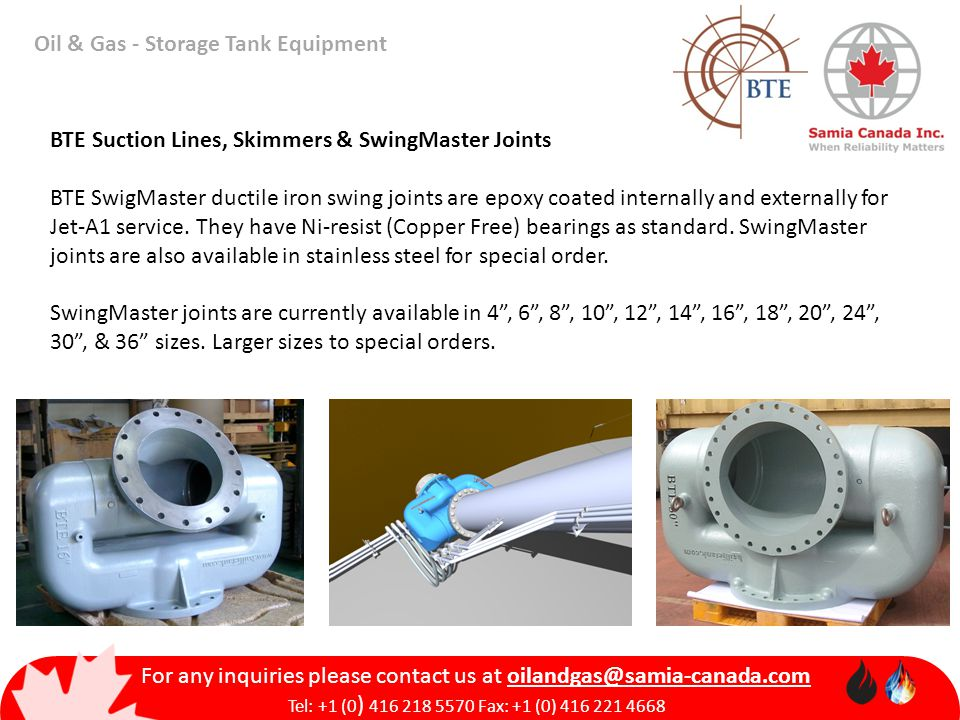 Oil & Gas - Storage Tank Equipment For any inquiries please contact us at Tel: +1 (0 ) Fax: +1 (0) BTE Suction Lines, Skimmers & SwingMaster Joints BTE SwigMaster ductile iron swing joints are epoxy coated internally and externally for Jet-A1 service.