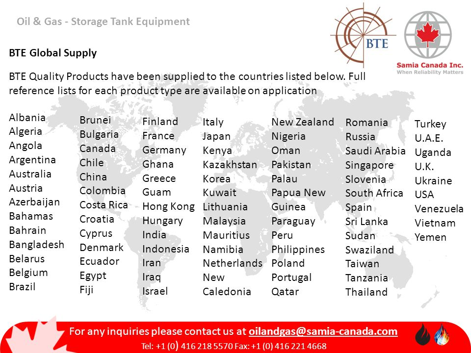 Oil & Gas - Storage Tank Equipment For any inquiries please contact us at Tel: +1 (0 ) Fax: +1 (0) BTE Quality Products have been supplied to the countries listed below.