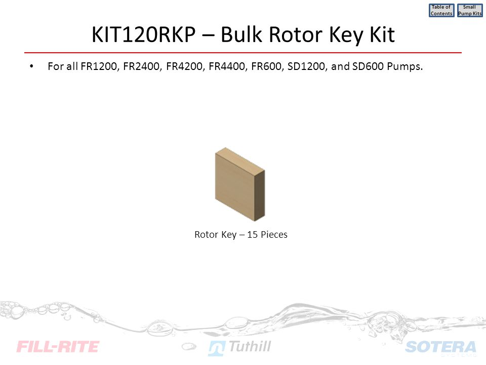 KIT120RKP – Bulk Rotor Key Kit For all FR1200, FR2400, FR4200, FR4400, FR600, SD1200, and SD600 Pumps. Table of Contents Small Pump Kits Rotor Key – 1