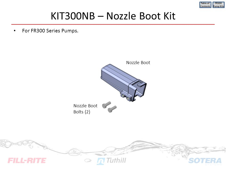KIT300NB – Nozzle Boot Kit For FR300 Series Pumps. Table of Contents FR300 Pump Kits Nozzle Boot Nozzle Boot Bolts (2)
