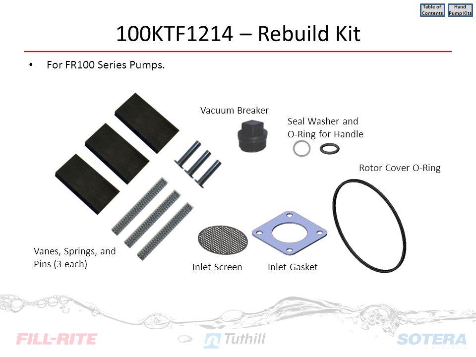 100KTF1214 – Rebuild Kit For FR100 Series Pumps. Table of Contents Hand Pump Kits Vacuum Breaker Vanes, Springs, and Pins (3 each) Inlet ScreenInlet G
