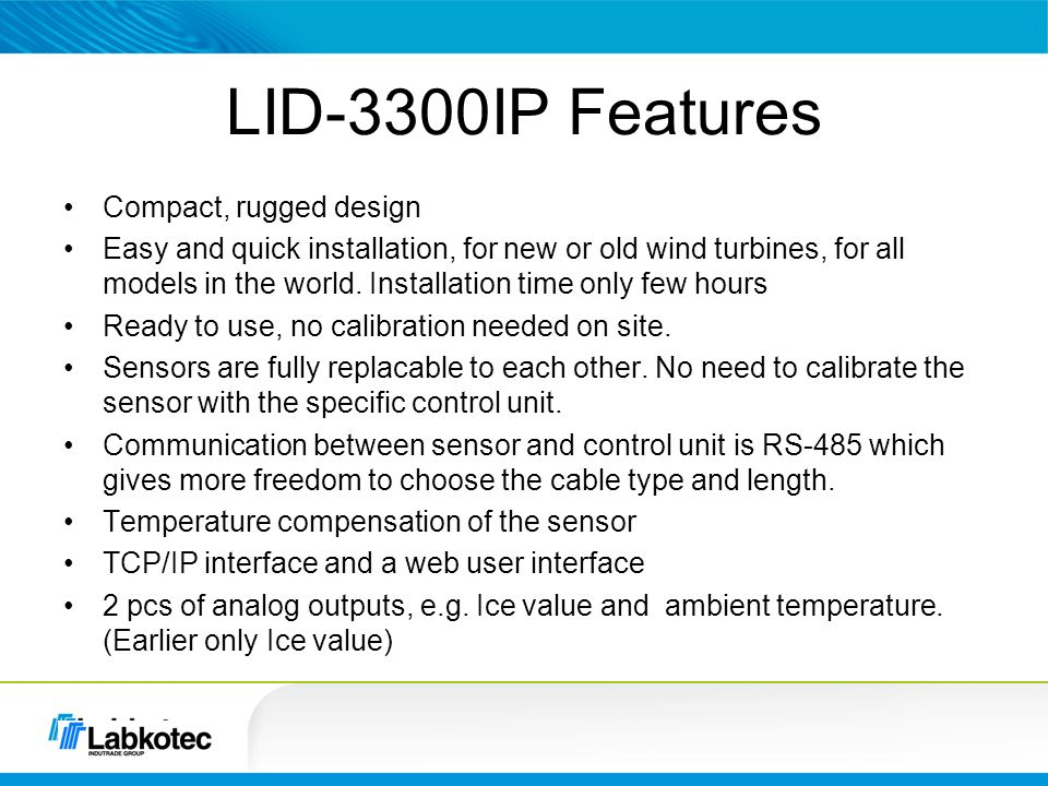 LID Ice Detector versions LID-3210C Control Unit and Ice Sensor LID-3210D Control Unit with: –Ice Alarm LED –Test button LID/IS Ice Sensor LID-3300IP Control Unit LID/ISD Ice Sensor –Web Server and UI for remote access 1994 ->2002 -> 20081Q/20084Q/20081Q/2010 Sensors and control units of LID-3210C and LID-3210D, including LID/IS ice sensor, are compatible with each other.