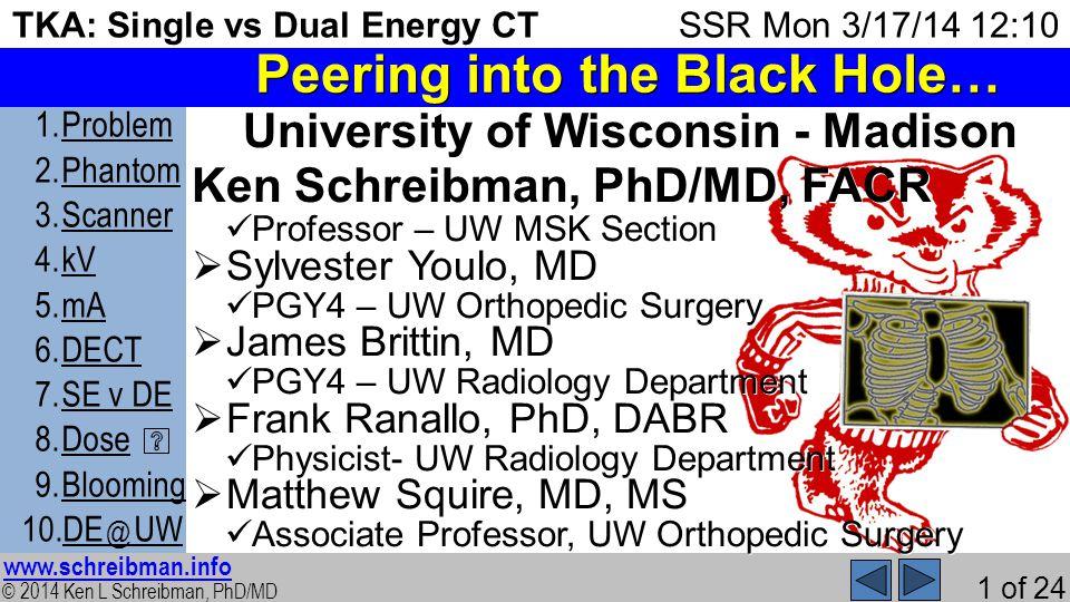 © 2014 Ken L Schreibman, PhD/MD www.schreibman.info 1 of 24 TKA: Single vs Dual Energy CT 1.ProblemProblem 2.PhantomPhantom 3.ScannerScanner 4.kVkV 5.mAmA 6.DECTDECT 7.SE v DESE v DE 8.DoseDose 9.BloomingBlooming 10.DE @ UWDE @ UW SSR Mon 3/17/14 12:10 Peering into the Black Hole… University of Wisconsin - Madison Ken Schreibman, PhD/MD, FACR Professor – UW MSK Section Professor – UW MSK Section Sylvester Youlo, MD Sylvester Youlo, MD PGY4 – UW Orthopedic Surgery PGY4 – UW Orthopedic Surgery James Brittin, MD James Brittin, MD PGY4 – UW Radiology Department PGY4 – UW Radiology Department Frank Ranallo, PhD, DABR Frank Ranallo, PhD, DABR Physicist- UW Radiology Department Physicist- UW Radiology Department Matthew Squire, MD, MS Matthew Squire, MD, MS Associate Professor, UW Orthopedic Surgery Associate Professor, UW Orthopedic Surgery
