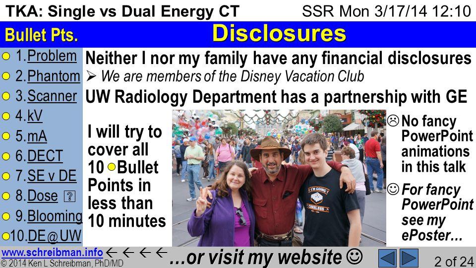 © 2014 Ken L Schreibman, PhD/MD www.schreibman.info 2 of 24 TKA: Single vs Dual Energy CT 1.ProblemProblem 2.PhantomPhantom 3.ScannerScanner 4.kVkV 5.mAmA 6.DECTDECT 7.SE v DESE v DE 8.DoseDose 9.BloomingBlooming 10.DE @ UWDE @ UW SSR Mon 3/17/14 12:10 Disclosures Bullet Pts.