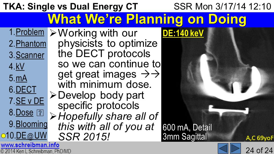 © 2014 Ken L Schreibman, PhD/MD www.schreibman.info 24 of 24 TKA: Single vs Dual Energy CT 1.ProblemProblem 2.PhantomPhantom 3.ScannerScanner 4.kVkV 5.mAmA 6.DECTDECT 7.SE v DESE v DE 8.DoseDose 9.BloomingBlooming 10.DE @ UWDE @ UW SSR Mon 3/17/14 12:10 What Were Planning on Doing Working with our physicists to optimize the DECT protocols so we can continue to get great images with minimum dose.