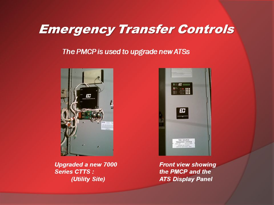 Emergency Transfer Controls The PMCP is used to upgrade new ATSs Upgraded a new 7000 Series CTTS : (Utility Site) Front view showing the PMCP and the ATS Display Panel