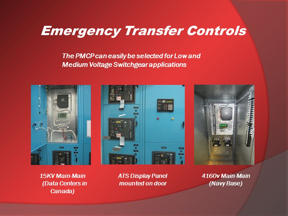 The PMCP can easily be selected for Low and Medium Voltage Switchgear applications Emergency Transfer Controls 15KV Main-Main (Data Centers in Canada) ATS Display Panel mounted on door 4160v Main-Main (Navy Base)