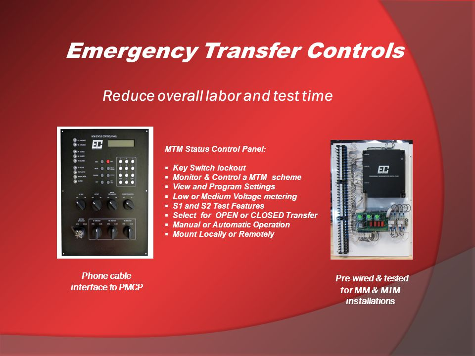 Reduce overall labor and test time Pre-wired & tested for MM & MTM installations Emergency Transfer Controls MTM Status Control Panel: Key Switch lockout Monitor & Control a MTM scheme View and Program Settings Low or Medium Voltage metering S1 and S2 Test Features Select for OPEN or CLOSED Transfer Manual or Automatic Operation Mount Locally or Remotely Phone cable interface to PMCP