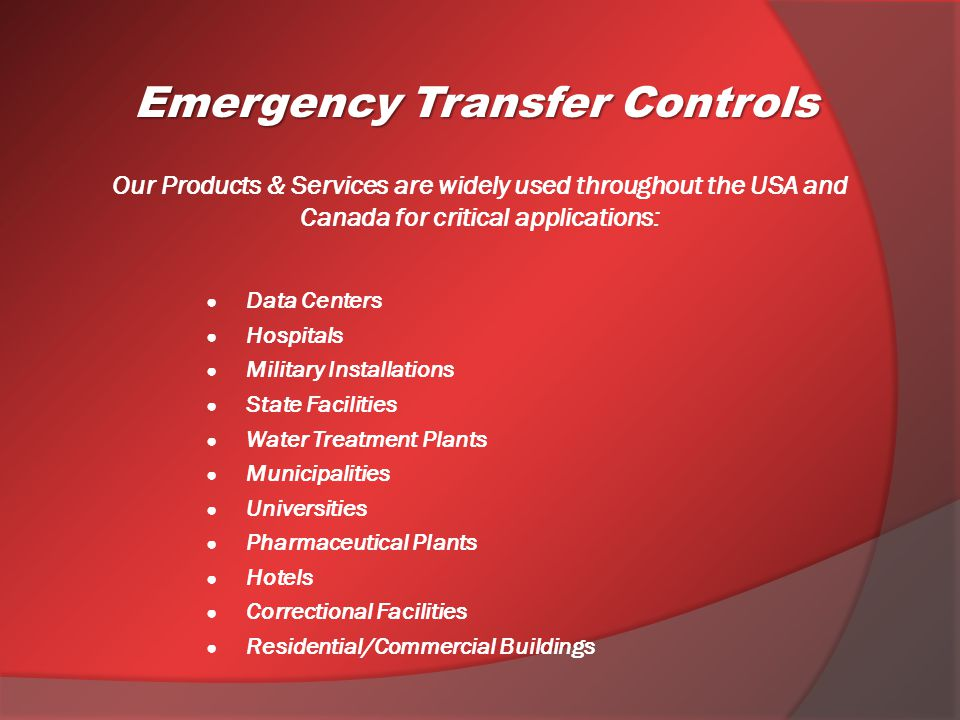 Our Products & Services are widely used throughout the USA and Canada for critical applications: Data Centers Hospitals Military Installations State Facilities Water Treatment Plants Municipalities Universities Pharmaceutical Plants Hotels Correctional Facilities Residential/Commercial Buildings Emergency Transfer Controls