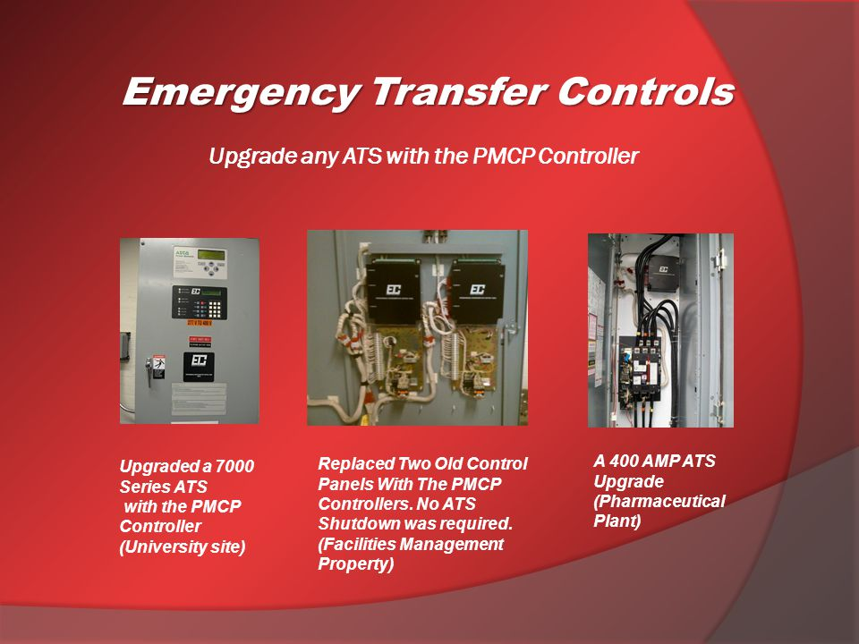 Upgrade any ATS with the PMCP Controller A 400 AMP ATS Upgrade (Pharmaceutical Plant) Upgraded a 7000 Series ATS with the PMCP Controller (University site) Emergency Transfer Controls Replaced Two Old Control Panels With The PMCP Controllers.