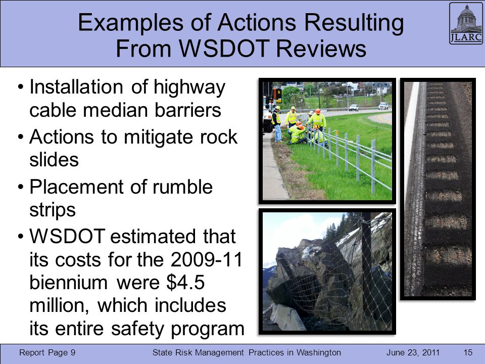 June 23, 2011 Examples of Actions Resulting From WSDOT Reviews Installation of highway cable median barriers Actions to mitigate rock slides Placement of rumble strips WSDOT estimated that its costs for the 2009-11 biennium were $4.5 million, which includes its entire safety program State Risk Management Practices in Washington15 Report Page 9