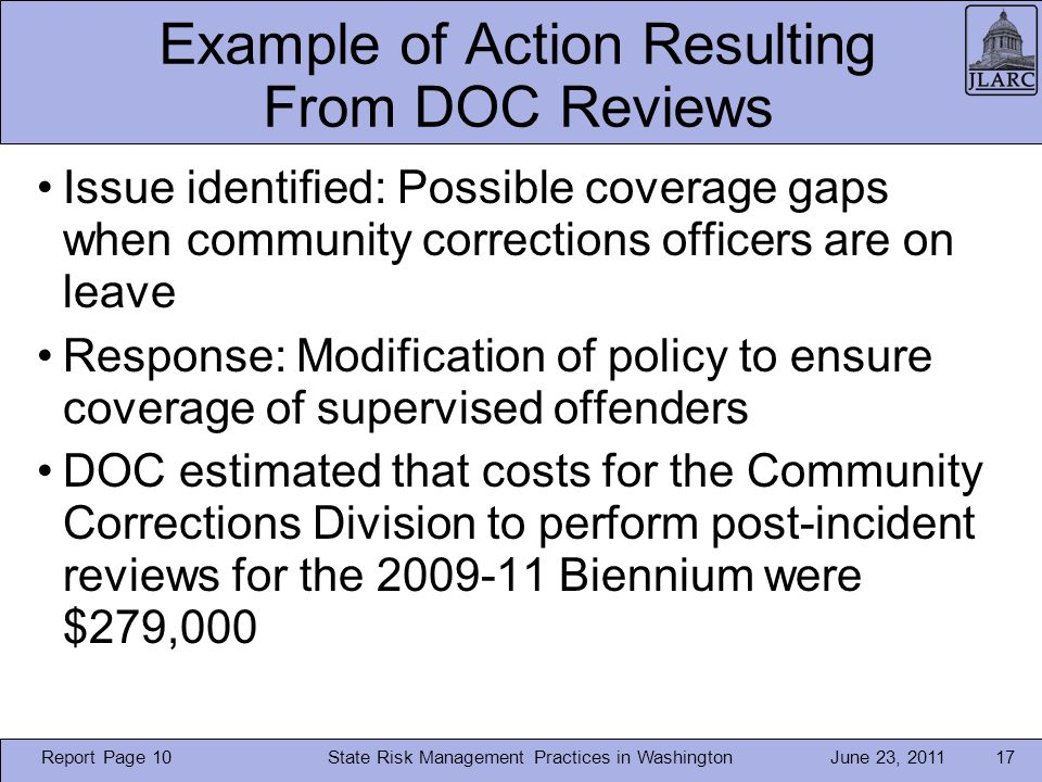 June 23, 2011 Example of Action Resulting From DOC Reviews Issue identified: Possible coverage gaps when community corrections officers are on leave Response: Modification of policy to ensure coverage of supervised offenders DOC estimated that costs for the Community Corrections Division to perform post-incident reviews for the 2009-11 Biennium were $279,000 State Risk Management Practices in Washington17 Report Page 10