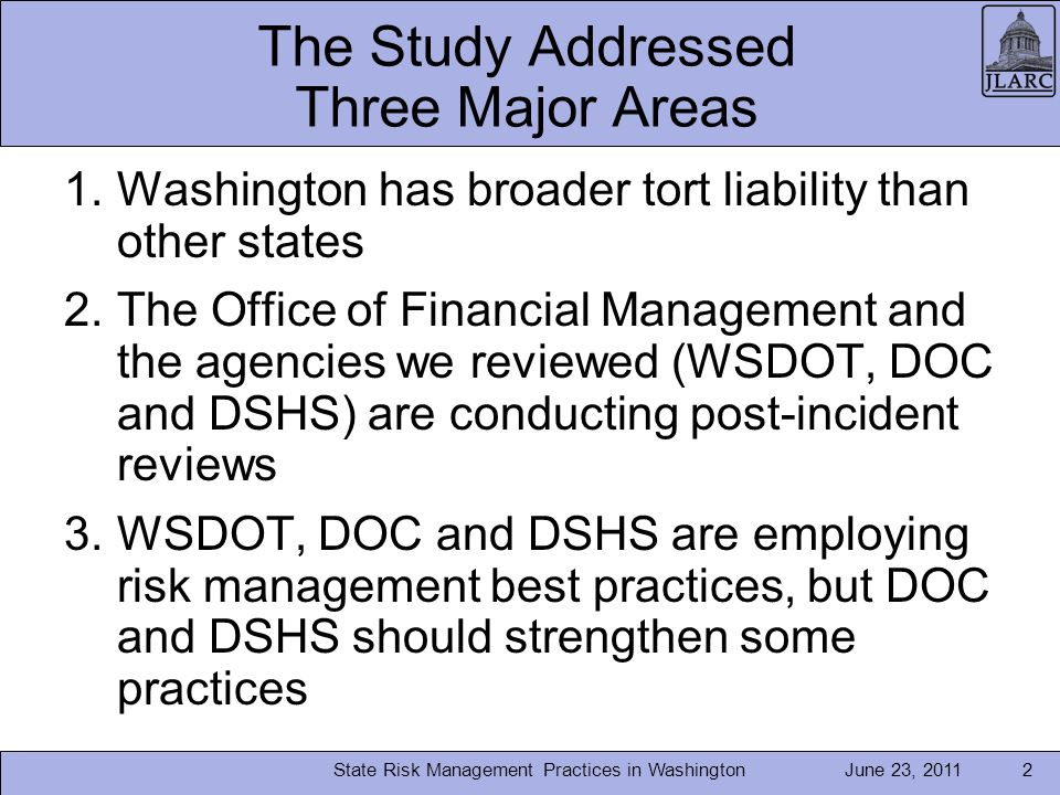 June 23, 2011 The Study Addressed Three Major Areas 1.Washington has broader tort liability than other states 2.The Office of Financial Management and the agencies we reviewed (WSDOT, DOC and DSHS) are conducting post-incident reviews 3.WSDOT, DOC and DSHS are employing risk management best practices, but DOC and DSHS should strengthen some practices State Risk Management Practices in Washington2